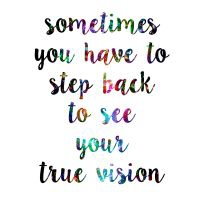 Sometimes you have to step back to see your true vision.
